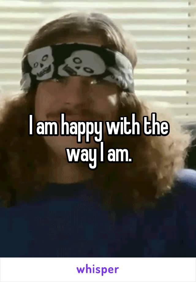 I am happy with the way I am.