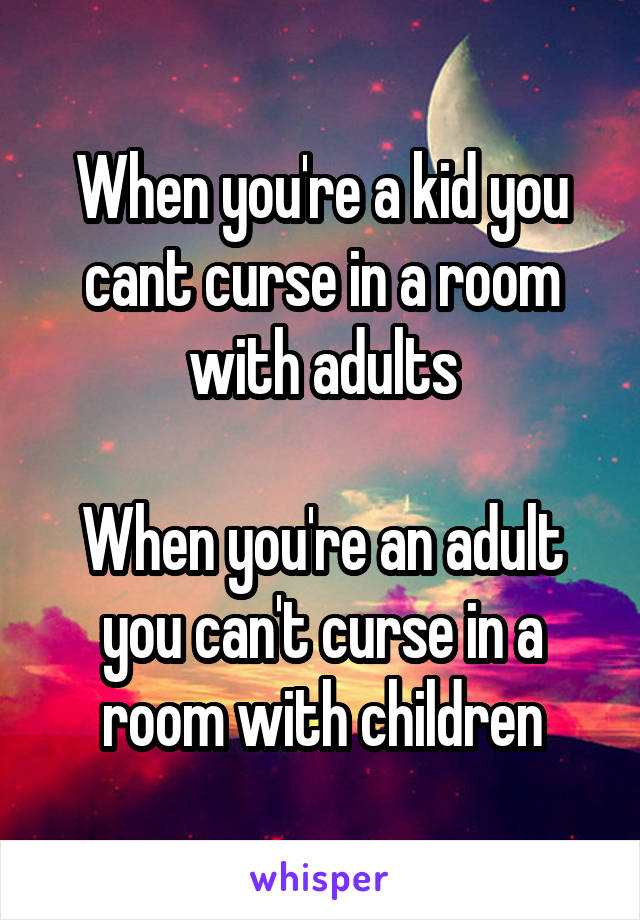 When you're a kid you cant curse in a room with adults  When you're an adult you can't curse in a room with children