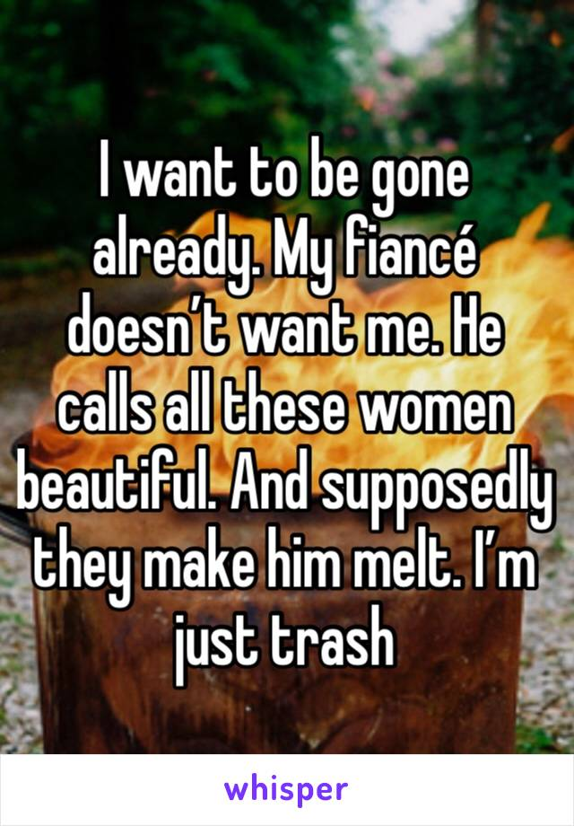 I want to be gone already. My fiancé doesn't want me. He calls all these women beautiful. And supposedly they make him melt. I'm just trash