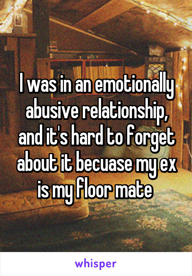 I was in an emotionally abusive relationship, and it's hard to forget about it becuase my ex is my floor mate