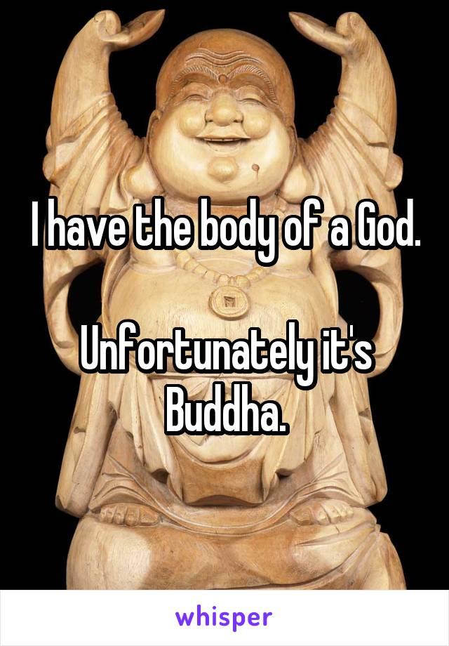 I have the body of a God.  Unfortunately it's Buddha.
