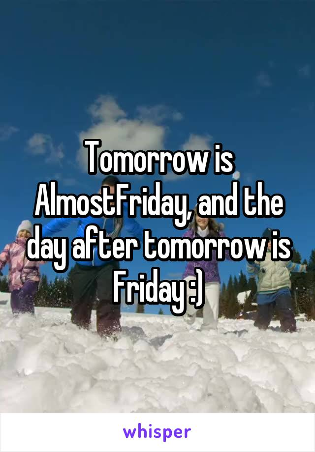 Tomorrow is AlmostFriday, and the day after tomorrow is Friday :)
