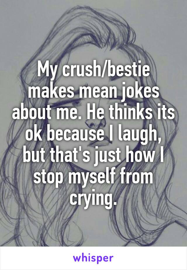 My crush/bestie makes mean jokes about me. He thinks its ok because I laugh, but that's just how I stop myself from crying.