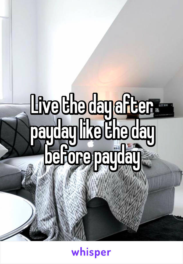 Live the day after payday like the day before payday