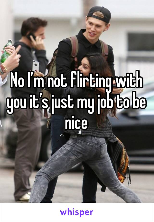 No I'm not flirting with you it's just my job to be nice