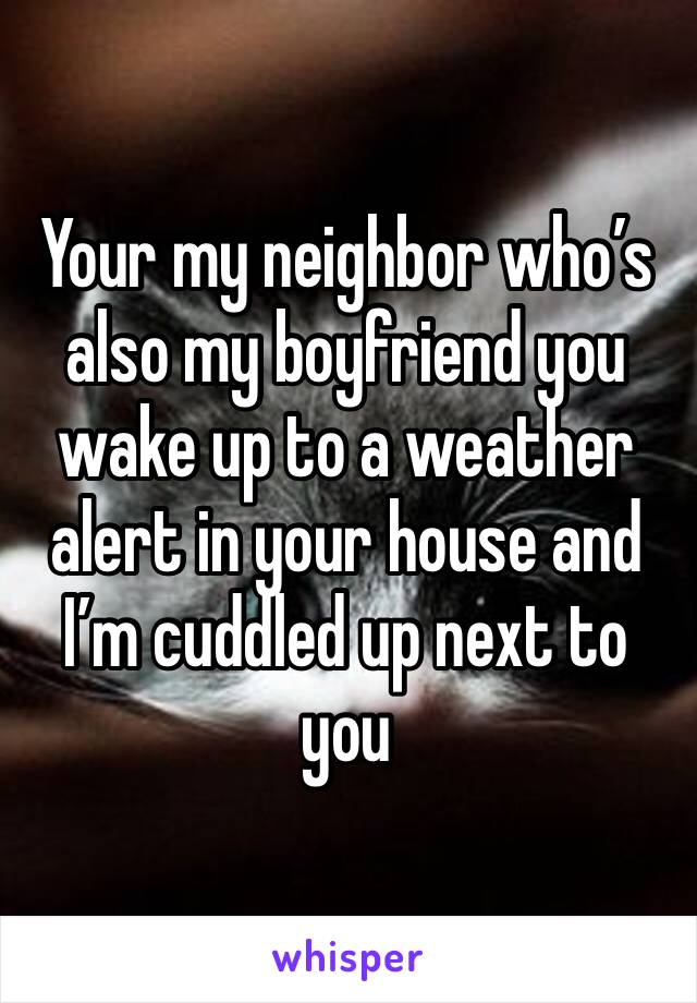Your my neighbor who's also my boyfriend you wake up to a weather alert in your house and I'm cuddled up next to you