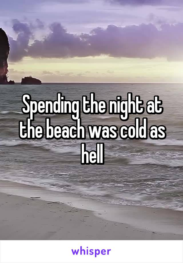 Spending the night at the beach was cold as hell