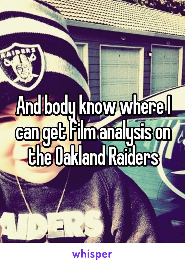 And body know where I can get film analysis on the Oakland Raiders