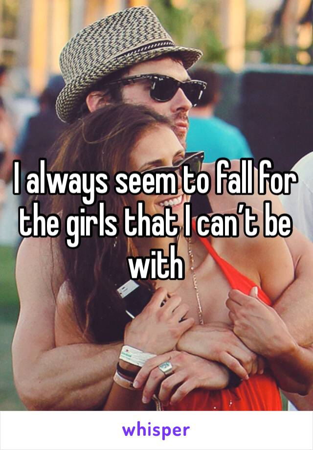 I always seem to fall for the girls that I can't be with