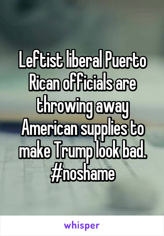 Leftist liberal Puerto Rican officials are throwing away American supplies to make Trump look bad. #noshame