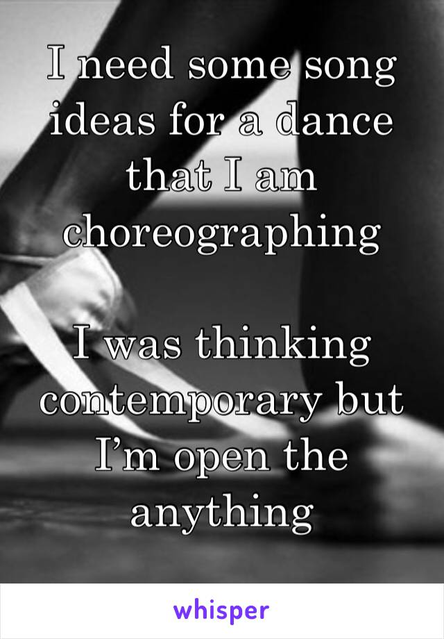 I need some song ideas for a dance that I am choreographing   I was thinking contemporary but I'm open the anything