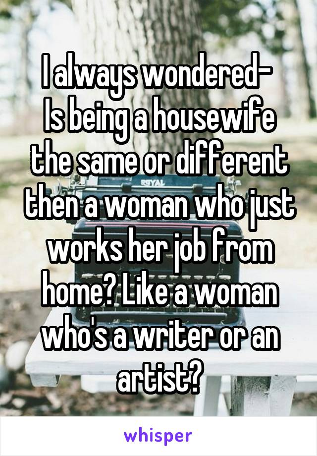 I always wondered-  Is being a housewife the same or different then a woman who just works her job from home? Like a woman who's a writer or an artist?
