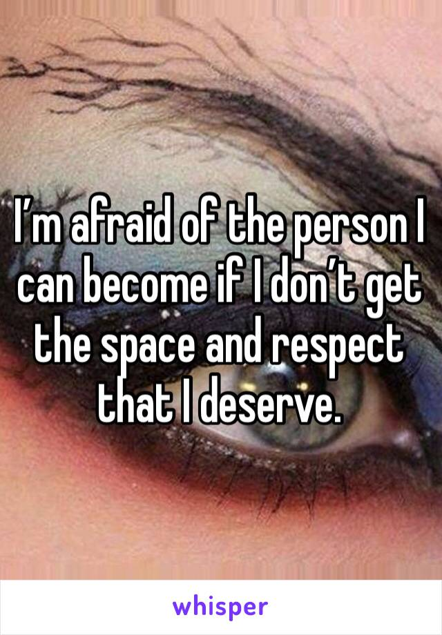 I'm afraid of the person I can become if I don't get the space and respect that I deserve.