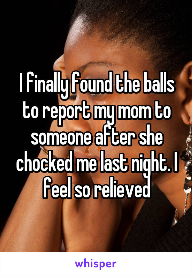 I finally found the balls to report my mom to someone after she chocked me last night. I feel so relieved