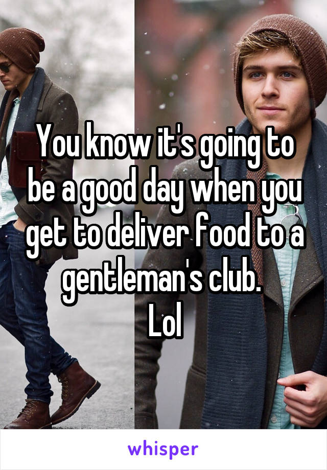 You know it's going to be a good day when you get to deliver food to a gentleman's club.  Lol