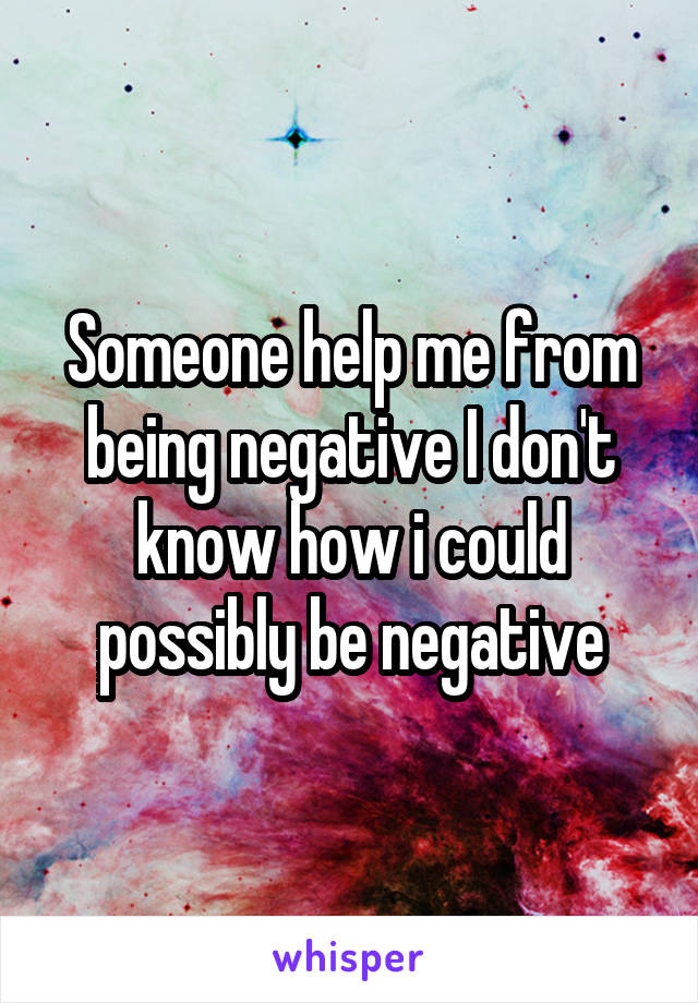 Someone help me from being negative I don't know how i could possibly be negative