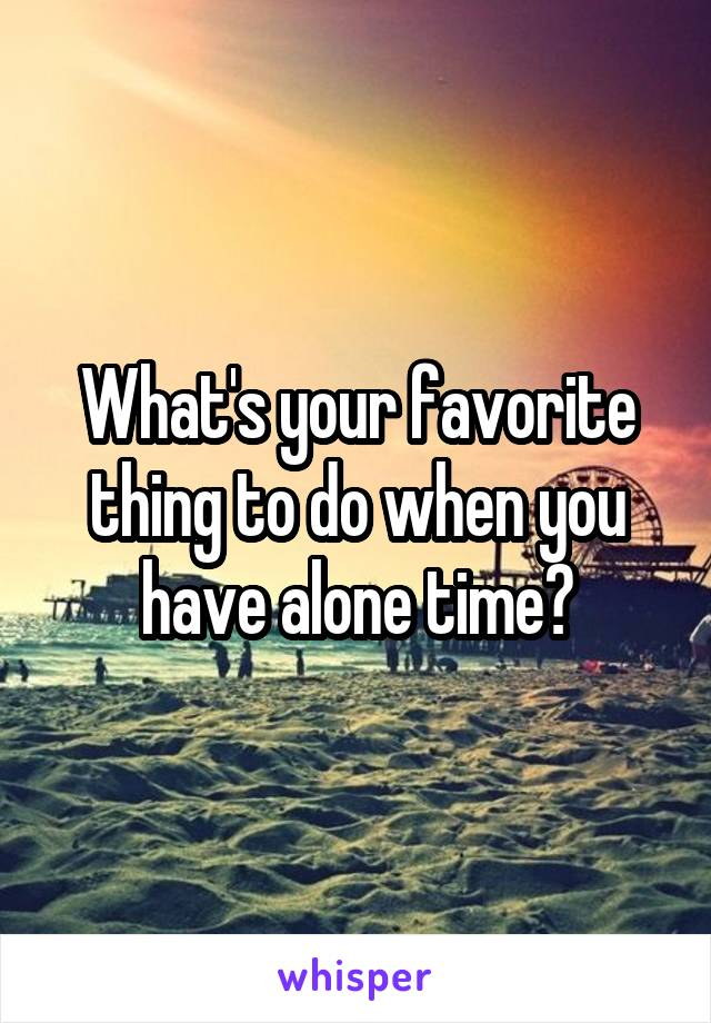 What's your favorite thing to do when you have alone time?
