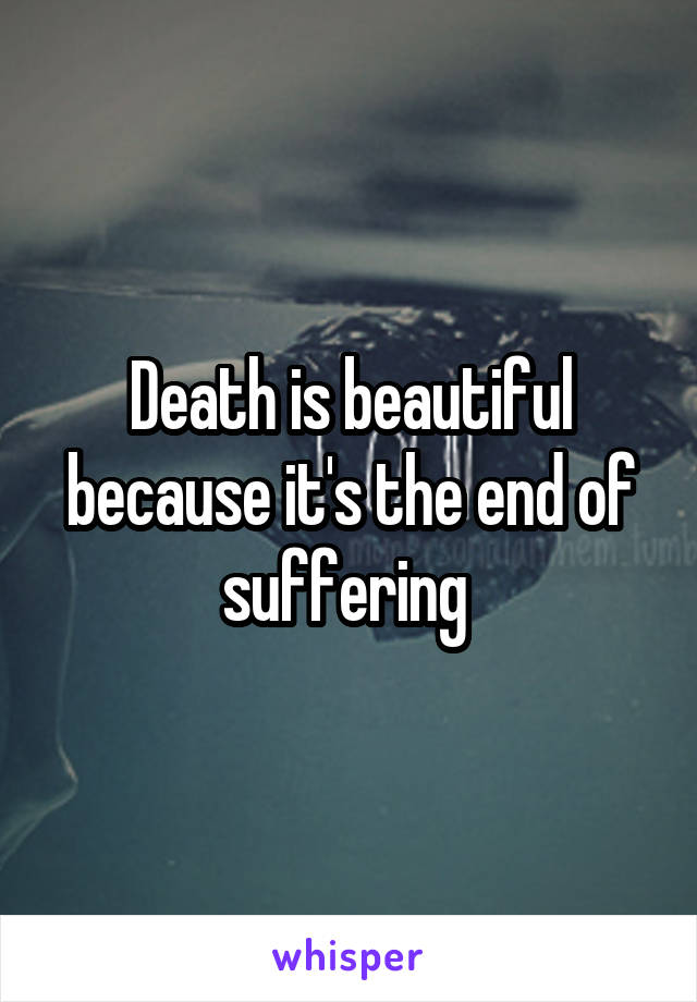 Death is beautiful because it's the end of suffering