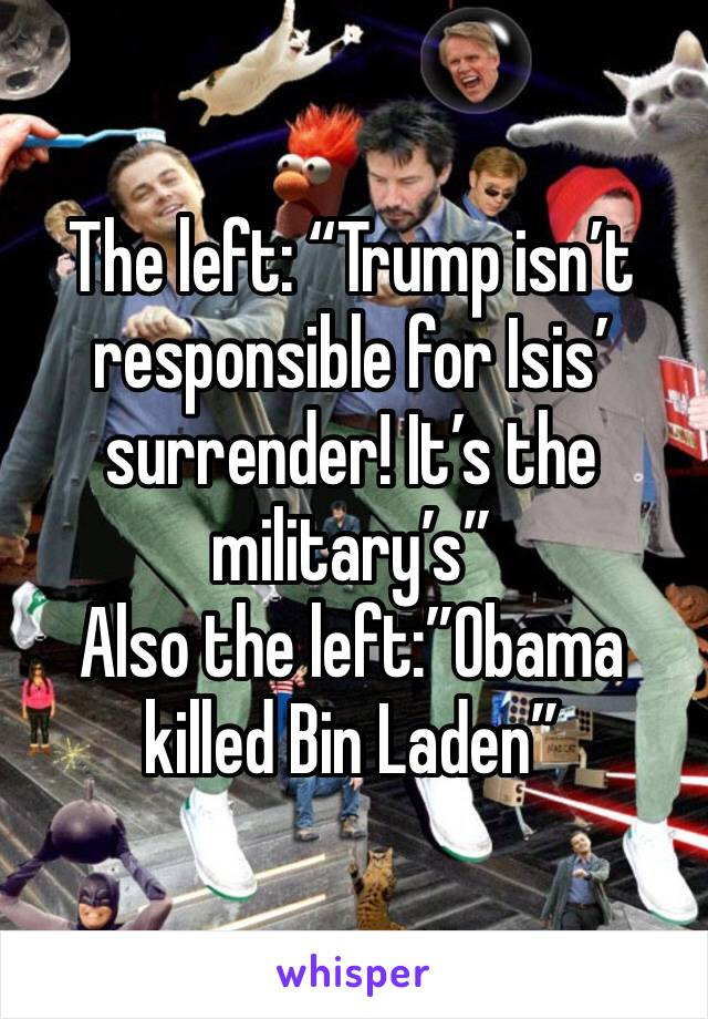 """The left: """"Trump isn't responsible for Isis' surrender! It's the military's"""" Also the left:""""Obama killed Bin Laden"""""""