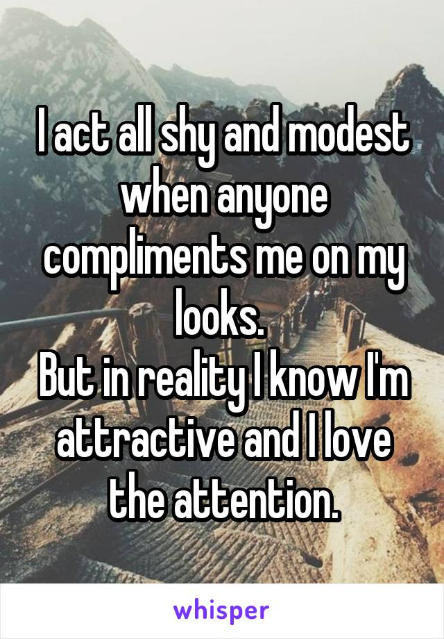 I act all shy and modest when anyone compliments me on my looks.  But in reality I know I'm attractive and I love the attention.