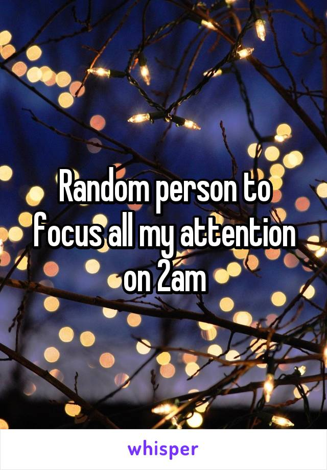 Random person to focus all my attention on 2am