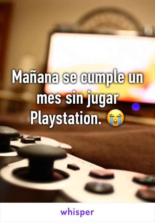 Mañana se cumple un mes sin jugar Playstation. 😭