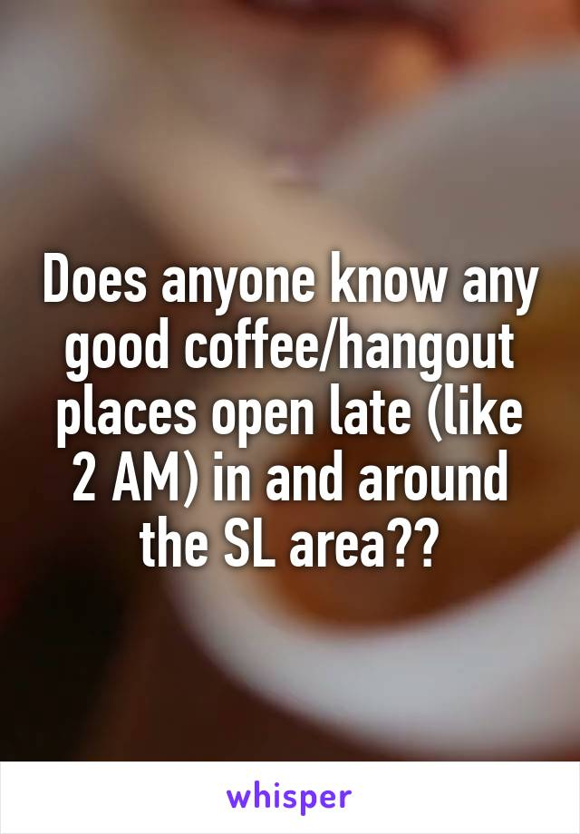 Does anyone know any good coffee/hangout places open late (like 2 AM) in and around the SL area??