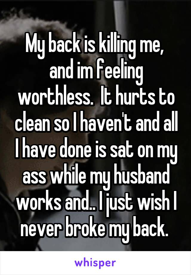 My back is killing me,  and im feeling worthless.  It hurts to clean so I haven't and all I have done is sat on my ass while my husband works and.. I just wish I never broke my back.