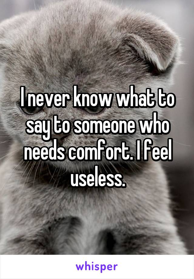 I never know what to say to someone who needs comfort. I feel useless.