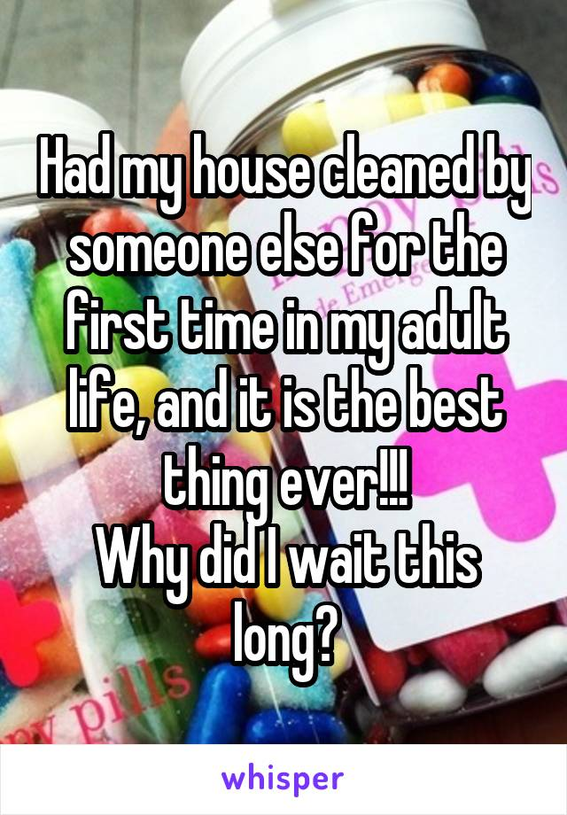 Had my house cleaned by someone else for the first time in my adult life, and it is the best thing ever!!! Why did I wait this long?