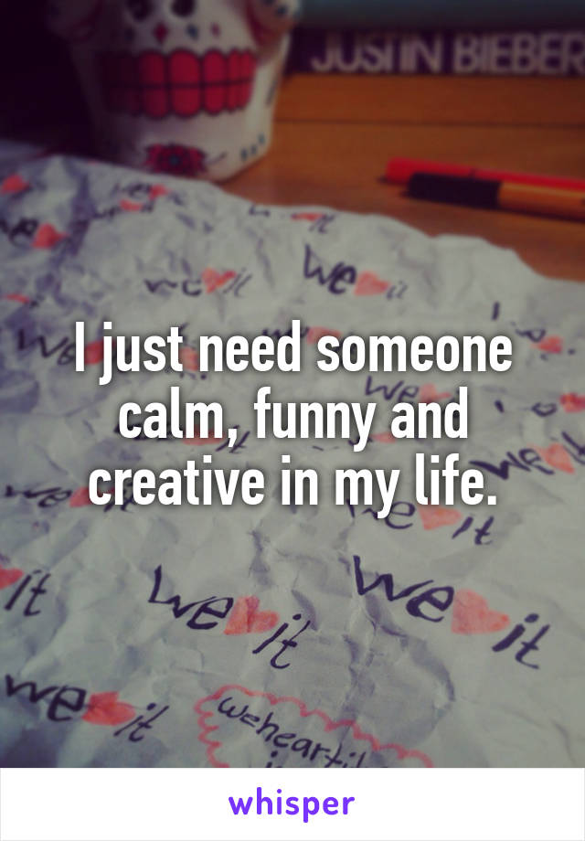 I just need someone calm, funny and creative in my life.