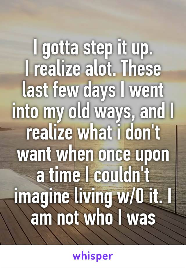 I gotta step it up. I realize alot. These last few days I went into my old ways, and I realize what i don't want when once upon a time I couldn't imagine living w/0 it. I am not who I was