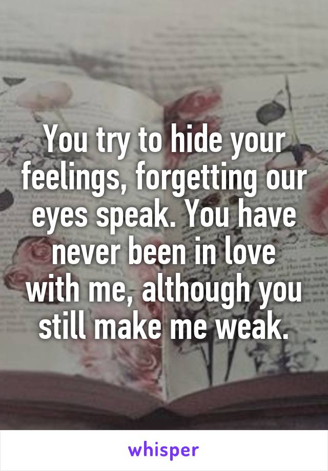 You try to hide your feelings, forgetting our eyes speak. You have never been in love with me, although you still make me weak.