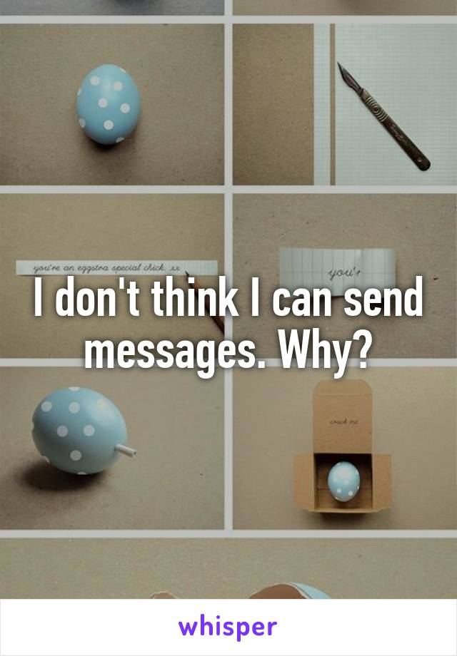 I don't think I can send messages. Why?