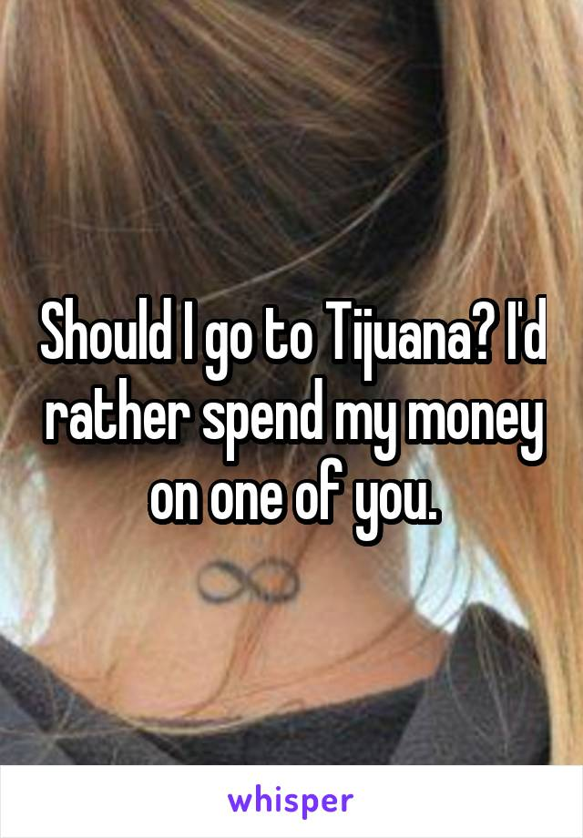 Should I go to Tijuana? I'd rather spend my money on one of you.