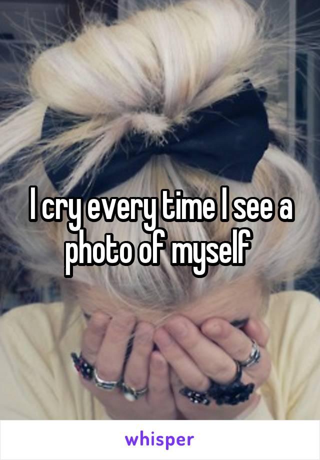 I cry every time I see a photo of myself