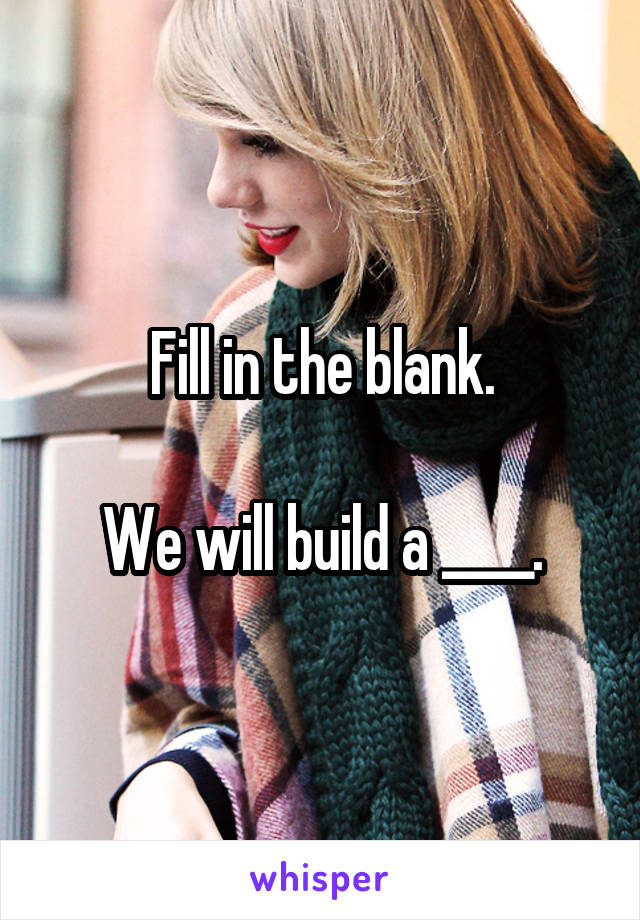 Fill in the blank.  We will build a ____.