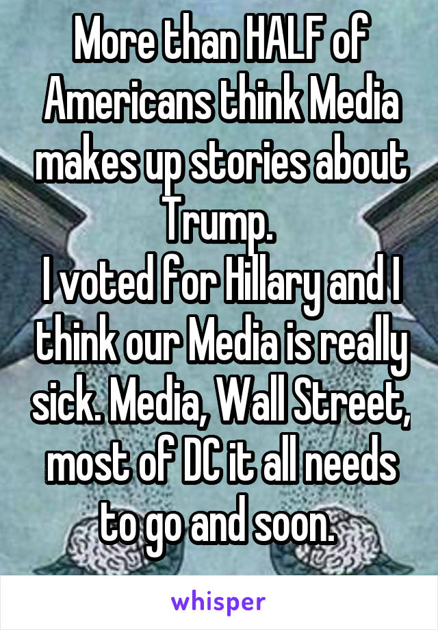 More than HALF of Americans think Media makes up stories about Trump.  I voted for Hillary and I think our Media is really sick. Media, Wall Street, most of DC it all needs to go and soon.