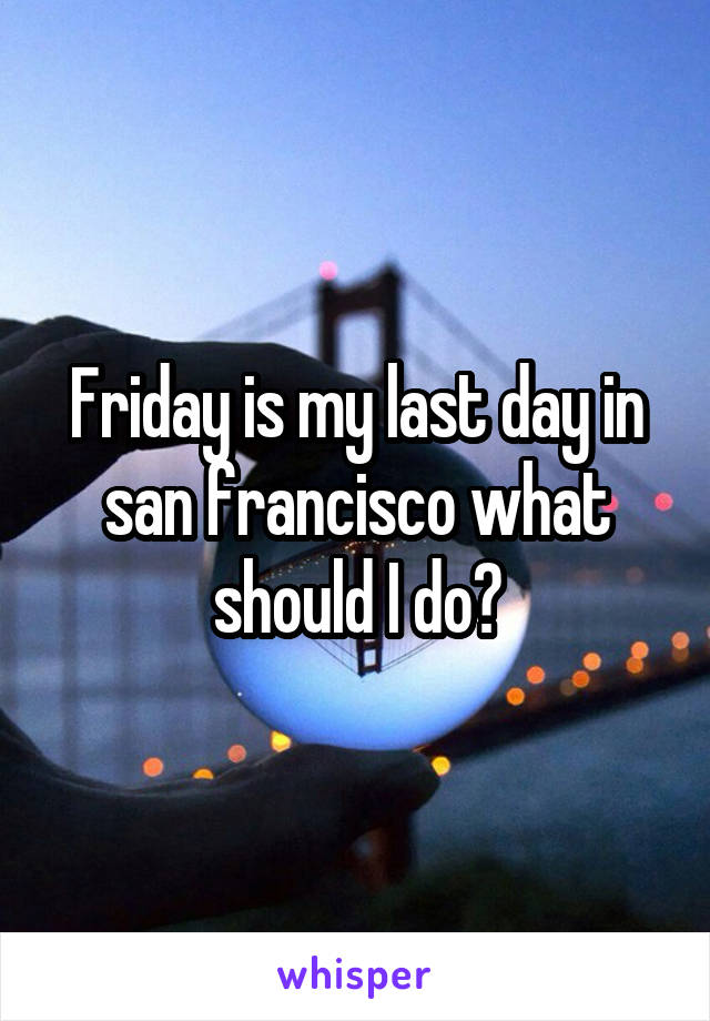 Friday is my last day in san francisco what should I do?