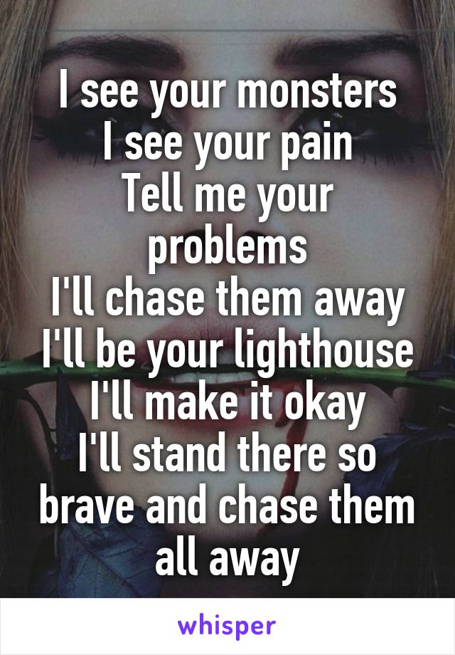 I see your monsters I see your pain Tell me your problems I'll chase them away I'll be your lighthouse I'll make it okay I'll stand there so brave and chase them all away