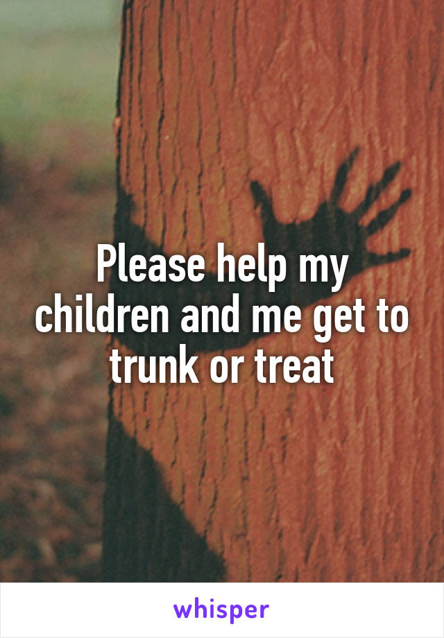 Please help my children and me get to trunk or treat