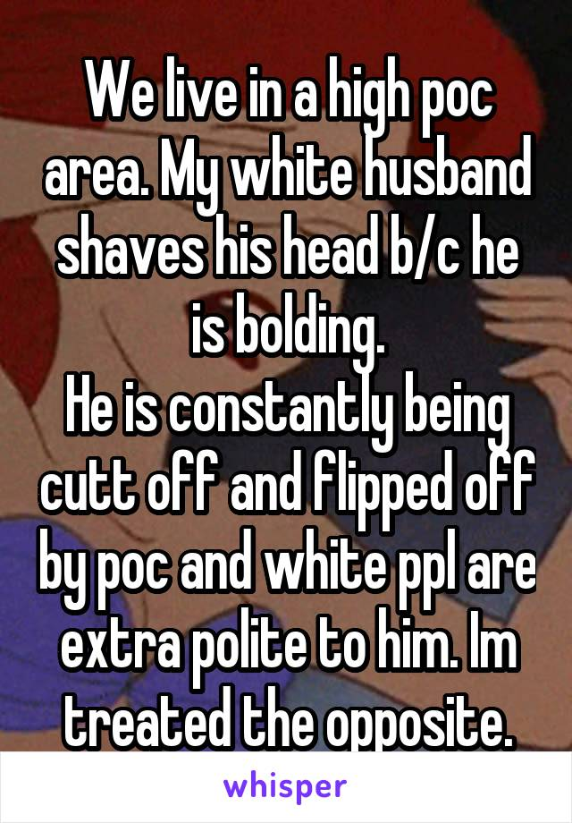 We live in a high poc area. My white husband shaves his head b/c he is bolding. He is constantly being cutt off and flipped off by poc and white ppl are extra polite to him. Im treated the opposite.