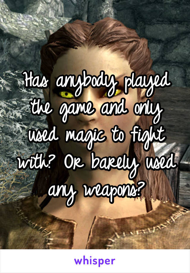 Has anybody played the game and only used magic to fight with? Or barely used any weapons?
