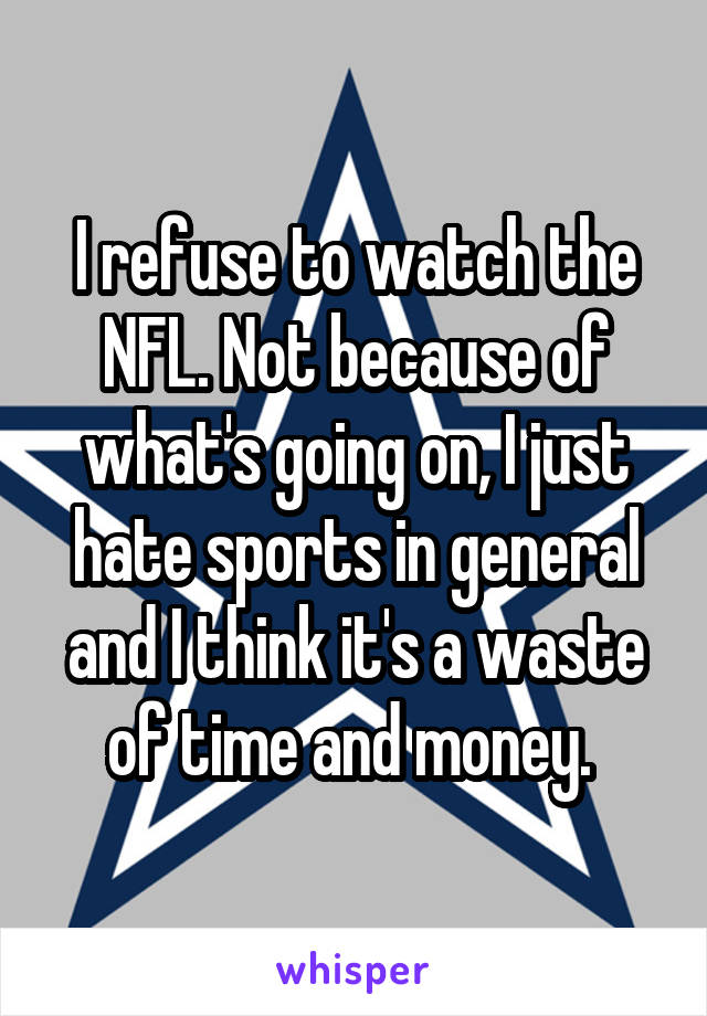 I refuse to watch the NFL. Not because of what's going on, I just hate sports in general and I think it's a waste of time and money.