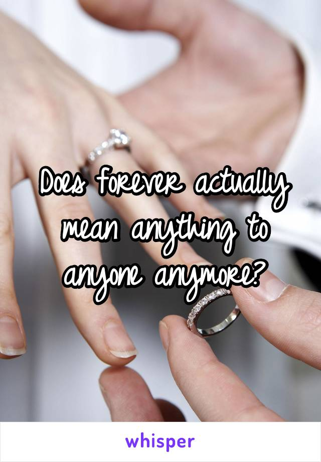 Does forever actually mean anything to anyone anymore?