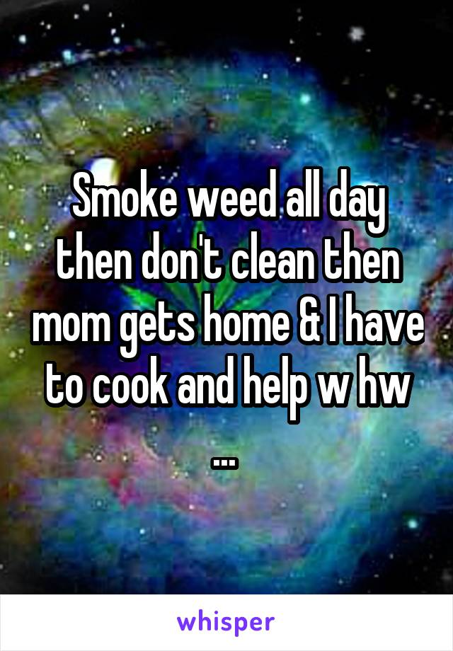 Smoke weed all day then don't clean then mom gets home & I have to cook and help w hw ...