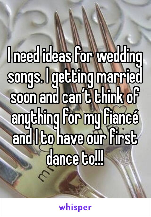 I need ideas for wedding songs. I getting married soon and can't think of anything for my fiancé and I to have our first dance to!!!