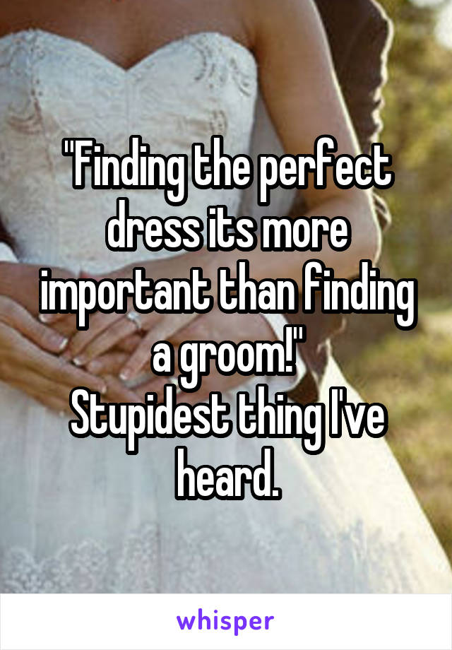 """""""Finding the perfect dress its more important than finding a groom!"""" Stupidest thing I've heard."""