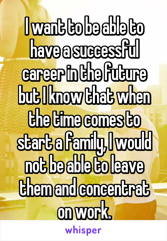 I want to be able to have a successful career in the future but I know that when the time comes to start a family, I would not be able to leave them and concentrat on work.