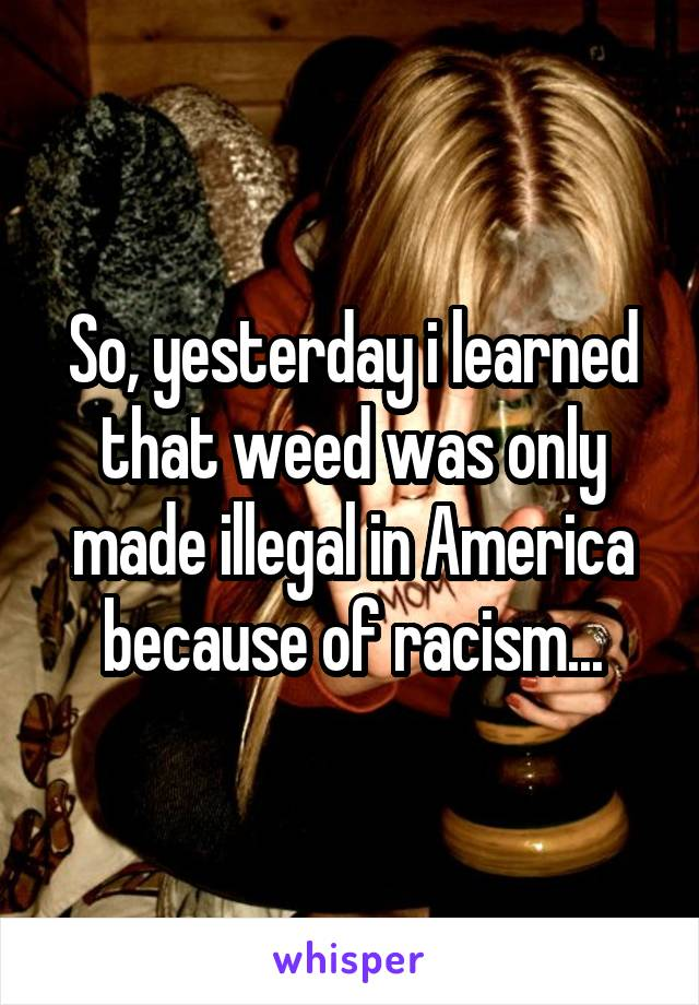 So, yesterday i learned that weed was only made illegal in America because of racism...